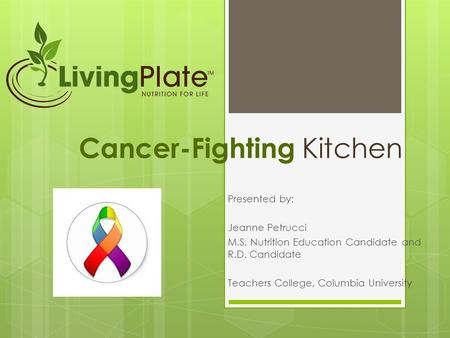 Cancer-Fighting Kitchen Presented by: Jeanne Petrucci M.S. Nutrition Education Candidate and R.D. Candidate Teachers College, Columbia University.