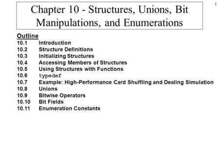 1 Chapter 10 - Structures, Unions, Bit Manipulations, and Enumerations Outline 10.1Introduction 10.2Structure Definitions 10.3Initializing Structures 10.4Accessing.