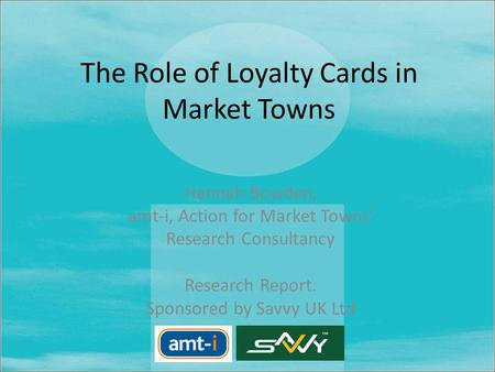 The Role of Loyalty Cards in Market Towns Hannah Bowden, amt-i, Action for Market Towns Research Consultancy Research Report. Sponsored by Savvy UK Ltd.