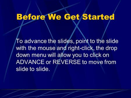 Before We Get Started To advance the slides, point to the slide with the mouse and right-click, the drop down menu will allow you to click on ADVANCE.