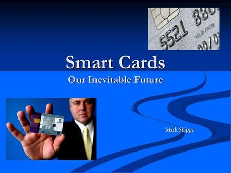 Smart Cards Our Inevitable Future Mark Shippy. What are smart cards? Credit card sized plastic card with an embedded chip. Credit card sized plastic card.