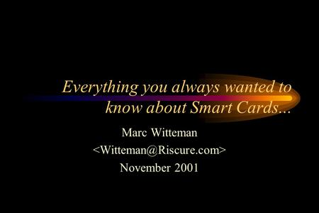 Everything you always wanted to know about Smart Cards... Marc Witteman November 2001.