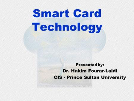 Smart Card Technology Presented by: Dr. Hakim Fourar-Laidi CIS - Prince Sultan University.