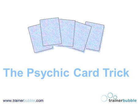 Www.trainerbubble.com The Psychic Card Trick. www.trainerbubble.com Instructions: This PowerPoint training game is designed more as a bit of fun to break.