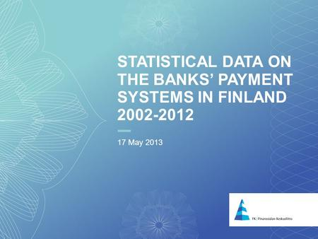 1 STATISTICAL DATA ON THE BANKS PAYMENT SYSTEMS IN FINLAND 2002-2012 17 May 2013.