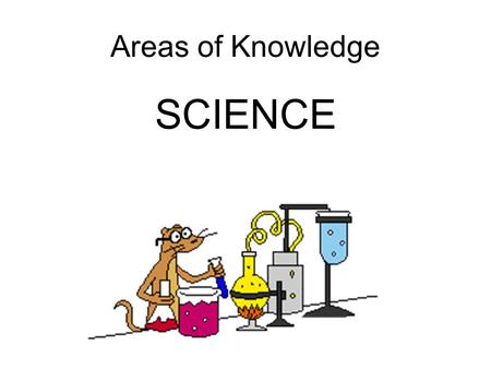 Areas of Knowledge SCIENCE. Science For thousands of years humans have had a miserable existence. A short life characterised by cold, hunger, disfiguring.