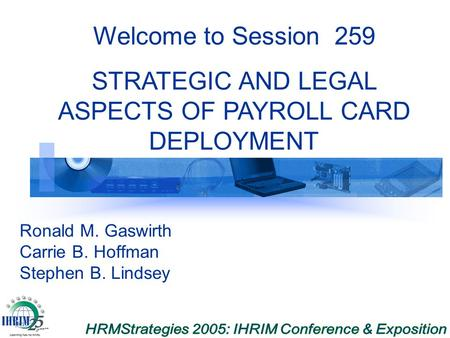 Ronald M. Gaswirth Carrie B. Hoffman Stephen B. Lindsey Welcome to Session 259 STRATEGIC AND LEGAL ASPECTS OF PAYROLL CARD DEPLOYMENT.