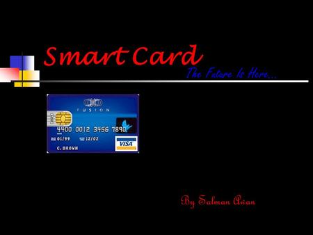 Smart Card The Future Is Here… By Salman Awan. Introduction Smart cards represent a new technology that has tremendous potential for enhancing the security.