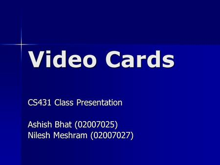 Video Cards CS431 Class Presentation Ashish Bhat (02007025) Nilesh Meshram (02007027)