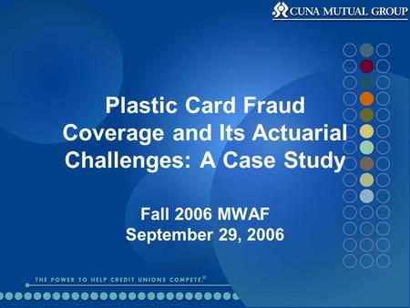 Plastic Card Fraud Coverage and Its Actuarial Challenges: A Case Study Fall 2006 MWAF September 29, 2006.