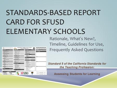 STANDARDS-BASED REPORT CARD FOR SFUSD ELEMENTARY SCHOOLS Rationale, Whats New?, Timeline, Guidelines for Use, Frequently Asked Questions Standard 5 of.