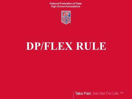 Take Part. Get Set For Life. National Federation of State High School Associations DP/FLEX RULE.