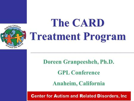 The CARD Treatment Program C enter for A utism and R elated D isorders, Inc Doreen Granpeesheh, Ph.D. GPL Conference Anaheim, California.