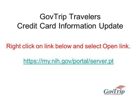 GovTrip Travelers Credit Card Information Update Right click on link below and select Open link. https://my.nih.gov/portal/server.pt.
