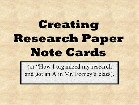Creating Research Paper Note Cards (or How I organized my research and got an A in Mr. Forneys class).