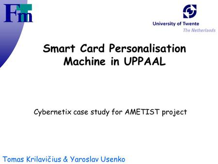 Tomas Krilavičius & Yaroslav Usenko Smart Card Personalisation Machine in UPPAAL Cybernetix case study for AMETIST project.
