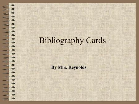 Bibliography Cards By Mrs. Reynolds Why bother with Bibliography Cards at all?? Bibliography cards enable you to keep track of your sources, help prevent.
