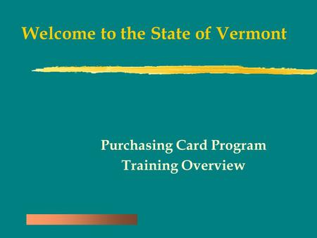 Welcome to the State of Vermont Purchasing Card Program Training Overview.