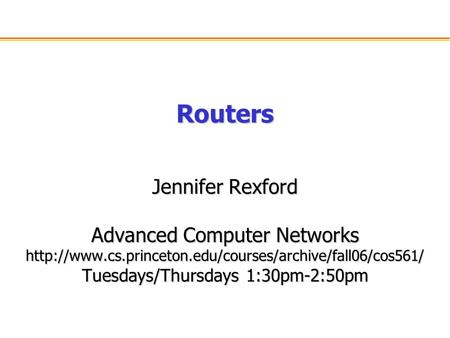Routers Jennifer Rexford Advanced Computer Networks  Tuesdays/Thursdays 1:30pm-2:50pm.