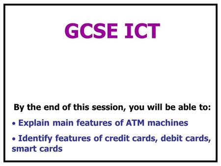 GCSE ICT By the end of this session, you will be able to: Explain main features of ATM machines Identify features of credit cards, debit cards, smart cards.