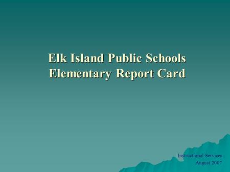 Elk Island Public Schools Elementary Report Card Instructional Services August 2007.