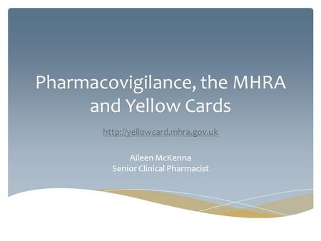 Pharmacovigilance, the MHRA and Yellow Cards  Aileen McKenna Senior Clinical Pharmacist.