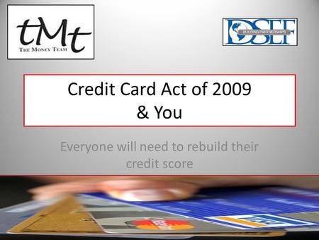 Credit Card Act of 2009 & You Everyone will need to rebuild their credit score.