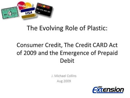 The Evolving Role of Plastic: Consumer Credit, The Credit CARD Act of 2009 and the Emergence of Prepaid Debit J. Michael Collins Aug 2009.