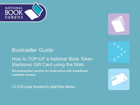 Bookseller Guide How to TOP-UP a National Book Token Electronic Gift Card using the Web Recommended solution for booksellers with broadband computer access.
