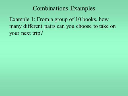 Combinations Examples Example 1: From a group of 10 books, how many different pairs can you choose to take on your next trip?
