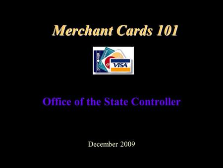 Merchant Cards 101 Office of the State Controller December 2009.