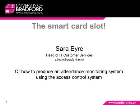 1 The smart card slot! Sara Eyre Head of IT Customer Services Or how to produce an attendance monitoring system using the access.