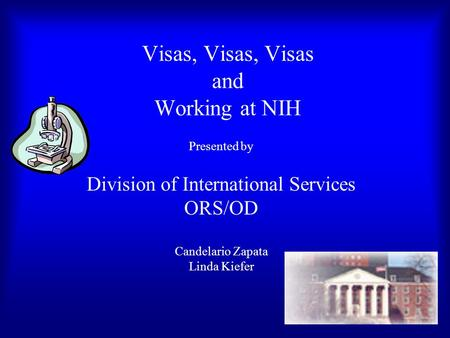 Visas, Visas, Visas and Working at NIH Presented by Division of International Services ORS/OD Candelario Zapata Linda Kiefer.