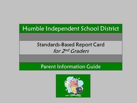 Humble Independent School District Standards-Based Report Card for 2 nd Graders Parent Information Guide.