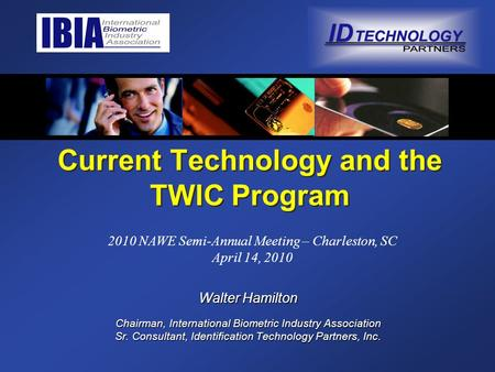 Current Technology and the TWIC Program Walter Hamilton Chairman, International Biometric Industry Association Sr. Consultant, Identification Technology.