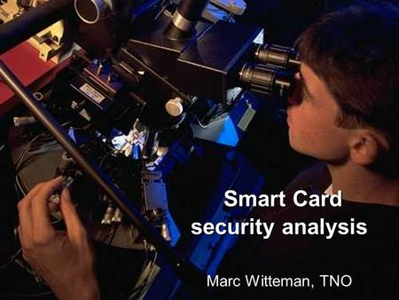 Smart Card security analysis Smart Card security analysis Marc Witteman, TNO.