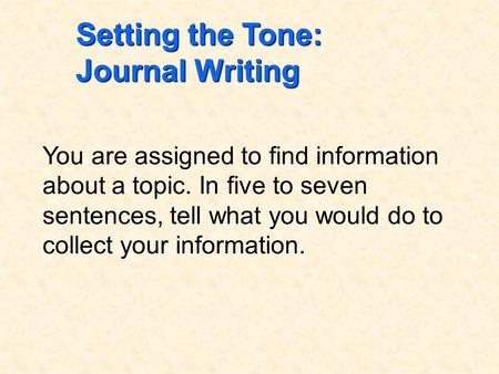 Setting the Tone: Journal Writing You are assigned to find information about a topic. In five to seven sentences, tell what you would do to collect your.