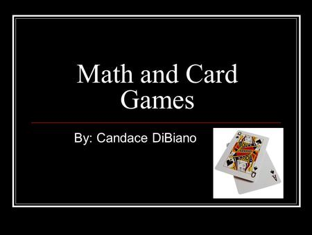 Math and Card Games By: Candace DiBiano. Symmetry in Cards Notice that playing cards are symmetric. The top of the card is the same as the bottom, just.