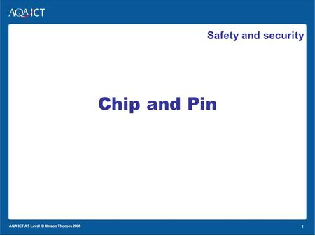 1 AQA ICT AS Level © Nelson Thornes 2008 1 Safety and security Chip and Pin.