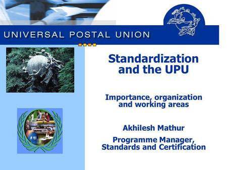 Standardization and the UPU Importance, organization and working areas Akhilesh Mathur Programme Manager, Standards and Certification.