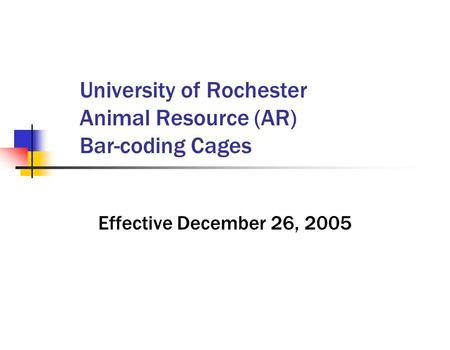 University of Rochester Animal Resource (AR) Bar-coding Cages Effective December 26, 2005.