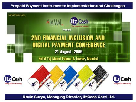 1 Prepaid Payment Instruments: Implementation and Challenges Navin Surya, Managing Director, ItzCash Card Ltd.