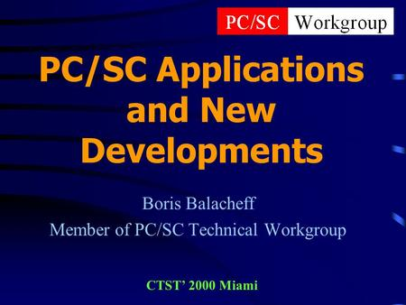 PC/SC Applications and New Developments Boris Balacheff Member of PC/SC Technical Workgroup CTST 2000 Miami.