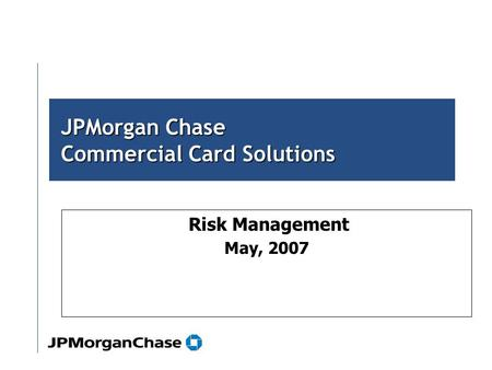 Risk Management May, 2007 JPMorgan Chase Commercial Card Solutions.