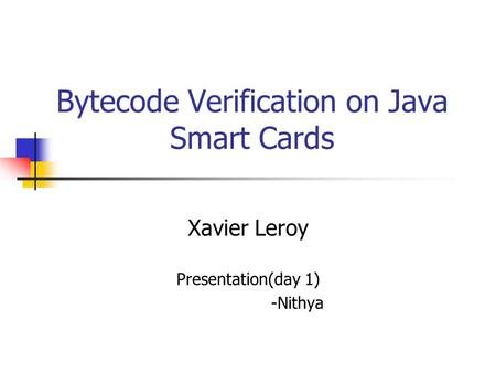 Bytecode Verification on Java Smart Cards Xavier Leroy Presentation(day 1) -Nithya.