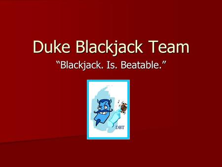 Duke Blackjack Team Blackjack. Is. Beatable.. Goals of the DBT Develop skills and techniques to turn your knowledge into a significant edge over casinos.