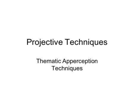 Projective Techniques Thematic Apperception Techniques.