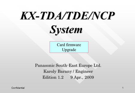 Confidential1 KX-TDA/TDE/NCP System KX-TDA/TDE/NCP System Panasonic South-East Europe Ltd. Karoly Barany / Engineer Edition 1.2 9 Apr., 2009 Card firmware.