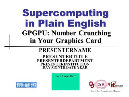 Supercomputing in Plain English GPGPU: Number Crunching in Your Graphics Card PRESENTERNAME PRESENTERTITLE PRESENTERDEPARTMENT PRESENTERINSTITUTION DAY.