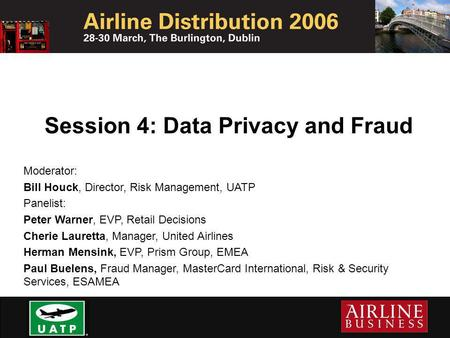 Session 4: Data Privacy and Fraud Moderator: Bill Houck, Director, Risk Management, UATP Panelist: Peter Warner, EVP, Retail Decisions Cherie Lauretta,